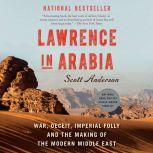 Lawrence in Arabia War, Deceit, Imperial Folly and the Making of the Modern Middle East, Scott Anderson