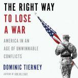 The Right Way to Lose a War America in an Age of Unwinnable Conflicts, Dominic Tierney