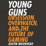 Young Guns Obsession, Overwatch, and the Future of Gaming, Austin Moorhead