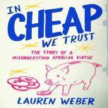 In Cheap We Trust The Story of a Misunderstood American Virtue, Lauren Weber