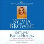 Past Lives, Future Healing A Psychic Reveals the Secrets to Good Health and Great Relationships, Sylvia Browne
