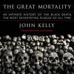 The Great Mortality An Intimate History of the Black Death, the Most Devastating Plague of All Time, John Kelly