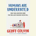 Humans Are Underrated What High Achievers Know that Brilliant Machines Never Will, Geoff Colvin