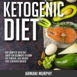 Ketogenic Diet The Complete Keto Diet Guide for Beginners to Burn Fat Forever, Lose Weight Fast & Reverse Disease, Armani Murphy