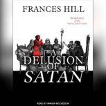 A Delusion of Satan The Full Story of the Salem Witch Trials, Frances Hill