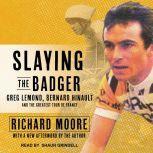 Slaying the Badger Greg LeMond, Bernard Hinault, and the Greatest Tour de France, Richard Moore