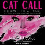 Cat Call Reclaiming the Feral Feminine (An Untamed History of the Cat Archetype in Myth and Magic), Kristen J. Sollee