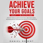 ACHIEVE YOUR GOALS SELF-DISCIPLINE: SELF-DISCIPLINE. FIND OUT HOW TO ACHIEVE YOUR GOALS, BREAK BAD HABITS, PROGRAM AND SET YOUR MIND AND MANAGE YOUR TIME BETTER, Daniel Robert
