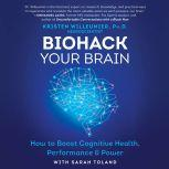 Biohack Your Brain How to Boost Cognitive Health, Performance & Power, Kristen Willeumier