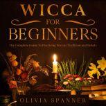 Wicca For Beginners: The Complete Guide To Practicing Wiccan Traditions and Beliefs