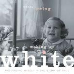 Waking Up White: and Finding Myself in the Story of Race, Debby Irving