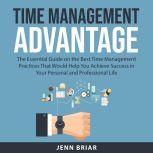 Time Management Advantage The Essential Guide on the Best Time Management Practices That Would Help You Achieve Success in Your Personal and Professional Life, Jenn Briar