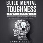 BUILD MENTAL TOUGHNESS SELF-DISCIPLINE. THE COMPLETE MINDSET GUIDE TO INCREASE WILL POWER, STOP PROCRASTINATION AND MAXIMIZE PRODUCTIVITY, Daniel Robert