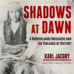 Shadows at Dawn A Borderlands Massacre and the Violence of History, Karl Jacoby