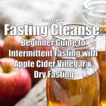 Fasting Cleanse: Beginner Guide to Intermittent Fasting with Apple Cider Vinegar & Dry Fasting, Greenleatherr