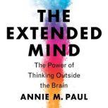 The Extended Mind The Power of Thinking Outside the Brain, Annie Murphy Paul