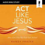 Act Like Jesus: Audio Bible Studies How Can I Put My Faith into Action?, Randy Frazee