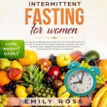 Intermittent Fasting for Women Eat Delicious Recipes and Learn with Little Secrets with- out Effort to Lose Weight Quickly. Improve Your Body and Your Physical Well-Being by Eating with Taste through the Process of Metabolic Autophagy