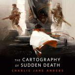 The Cartography of Sudden Death A Tor.Com Original, Charlie Jane Anders