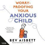 Worry-Proofing Your Anxious Child, Bev Aisbett