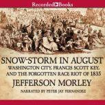 Snow-Storm in August The Passions That Sparked Washington City's First Race Riot in the Violent Summer of 1835, Jefferson Morley