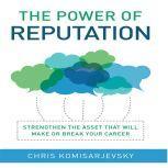 The Power of Reputation Strengthen the Asset That Will Make or Break Your Career, Chris Komisarjevsky