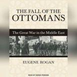 The Fall of the Ottomans The Great War in the Middle East, Eugene Rogan