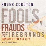 Fools, Frauds and Firebrands Thinkers of the New Left, Roger Scruton