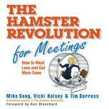 The Hamster Revolution for Meetings How to Meet Less and Get More Done, Mike Song