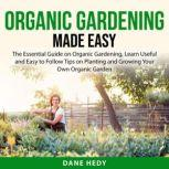 Organic Gardening Made Easy The Essential Guide on Organic Gardening, Learn Useful and Easy to Follow Tips on Planting and Growing Your Own Organic Garden, Dane Hedy
