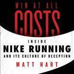 Win at All Costs Inside Nike Running and Its Culture of Deception, Matt Hart
