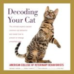Decoding Your Cat The Ultimate Experts Explain Common Cat Behaviors and Reveal How to Prevent or Change Unwanted Ones, American College of Veterinary Behaviorists