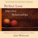 Perfect Love, Imperfect Relationships A Workshop on Healing the Wound of the Heart, John Welwood