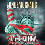 Undemocratic How Unelected, Unaccountable Bureaucrats Are Stealing Your Liberty and Freedom, Jay Sekulow