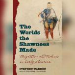 The Worlds the Shawnees Made Migration and Violence in Early America, Stephen Warren