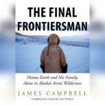 The Final Frontiersman Heimo Korth and His Family, Alone in Alaskas Arctic Wilderness, James Campbell