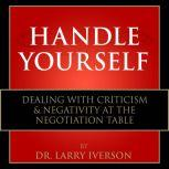 Handle Yourself! Dealing with Criticism & Negativity at the Negotiation Table, Dr. Larry Iverson