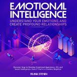 Emotional Intelligence, understand your emotions and create profound relationships, Discover how to  develop emotional intelligence,EQ and social intelligence, even if your are a clue less begineer, Frank Steven