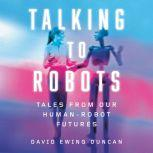Talking to Robots Tales from Our Human-Robot Futures, David Ewing Duncan