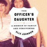 The Officer's Daughter A Memoir of Family and Forgiveness, Elle Johnson