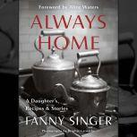 Always Home: A Daughter's Recipes & Stories Foreword by Alice Waters, Fanny Singer