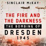 The Fire and the Darkness The Bombing of Dresden, 1945, Sinclair McKay