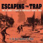 Escaping the Trap The US Army X Corps in Northeast Korea, 1950, Roy E. Appleman