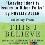 "Leaving Identity Issues to Other Folks A ""This I Believe"" Essay, Phyllis Allen"