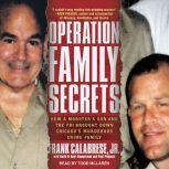 Operation Family Secrets How a Mobster's Son and the FBI Brought Down Chicago's Murderous Crime Family, Jr. Calabrese