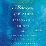 Miracles and Other Reasonable Things A Story of Unlearning and Relearning God, Sarah Bessey