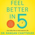Feel Better in 5 Your Daily Plan to Feel Great for Life, Dr. Rangan Chatterjee
