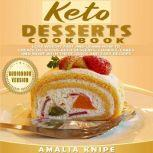 Keto Desserts Cookbook Lose Weight Fast and Learn How to Create Delicious Keto Desserts, Cookies, Cakes and More with These Quick and Easy Recipes, Amalia Knipe