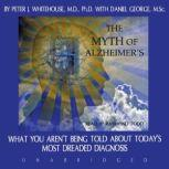 The Myth of Alzheimers What You Arent Being Told about Todays Most Dreaded Diagnosis, Peter J. Whitehouse, M.D. Ph.D., with Danny George