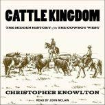 Cattle Kingdom The Hidden History of the Cowboy West, Christopher Knowlton